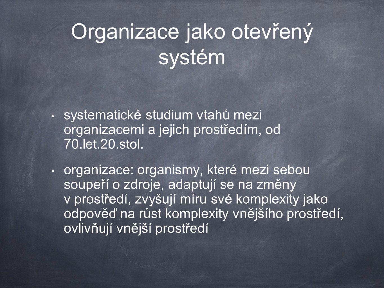 Organizace jako otevřený systém systematické studium vtahů mezi organizacemi a jejich prostředím, od 70.let.20.stol. organizace: organismy, které mezi