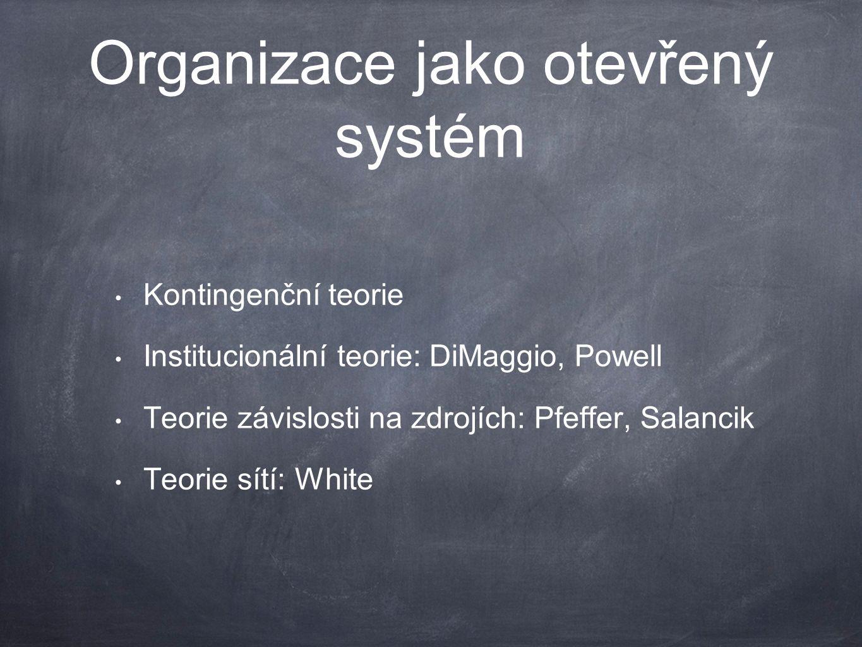 Organizace jako otevřený systém Kontingenční teorie Institucionální teorie: DiMaggio, Powell Teorie závislosti na zdrojích: Pfeffer, Salancik Teorie sítí: White