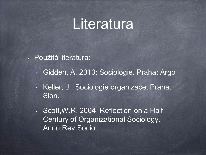 Literatura Použitá literatura: Gidden, A. 2013: Sociologie. Praha: Argo Keller, J.: Sociologie organizace. Praha: Slon. Scott,W.R. 2004: Reflection on