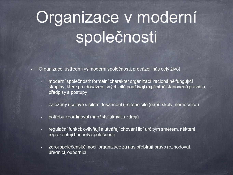 Organizace v moderní společnosti Organizace: ústřední rys moderní společnosti, provázejí nás celý život moderní společnosti: formální charakter organizací: racionálně fungující skupiny, které pro dosažení svých cílů používají explicitně stanovená pravidla, předpisy a postupy založeny účelově s cílem dosáhnout určitého cíle (např.
