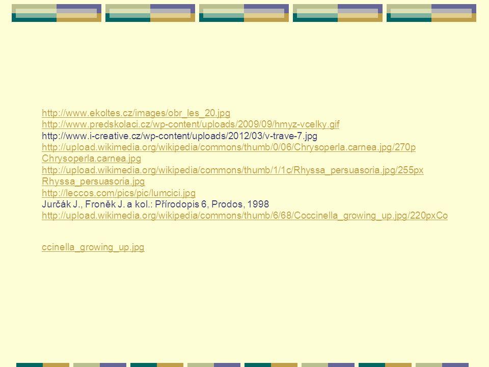 Zdroje: http://www.gymta.cz/kabinety/kab_biologie/videoatlas/hmyz/ne/028-lupenitka.jpg http://www.foto-priban.cz/images/detail/img-7050-08-pidalka-www_1448.jpg http://cs.wikipedia.org/wiki/Soubor:Medauroidea.extradentata.jpg http://www.meloidae.com/data/zivocichove-0118/kris%20012.JPG http://www.meloidae.com/data/zivocichove-00105/lycaenidae0029.JPG http://nd01.jxs.cz/641/212/36f0b9913b_35677149_o2.jpg http://upload.wikimedia.org/wikipedia/commons/thumb/0/03/Hoverfly_December_2007- 4.jpg/260px-Hoverfly_December_2007-4.jpg http://upload.wikimedia.org/wikipedia/commons/thumb/9/9b/Flying_Vespula_vulgaris.jpg/258px- Flying_Vespula_vulgaris.jpg http://wiki.rvp.cz/@api/deki/files/13545/=lisaj_housenka11.JPG http://lh6.ggpht.com/-2mCG_LeE9FI/Sp6- FcGi__I/AAAAAAAABpw/ZcsBp04y654/Puss%252520Moth%252520larva%252520restless%25 2520se http://4.bp.blogspot.com/_VFeP7PO7Xs0/SL_RbnmUjEI/AAAAAAAAAFU/Faf9aVU1lvk/s400/Ce rcopoidea+p%C4%9Bnod%C4%9Bjka http://www.horydoly.cz/foto/mandelinka_bramborouk/img00005.jpg http://test.moudry-cz.com/i/floraband_03a.jpg http://cs.wikipedia.org/wiki/Soubor:Aerosol.png http://www.gymta.cz/kabinety/kab_biologie/videoatlas/hmyz/ne/028-lupenitka.jpg http://www.foto-priban.cz/images/detail/img-7050-08-pidalka-www_1448.jpg http://cs.wikipedia.org/wiki/Soubor:Medauroidea.extradentata.jpg http://www.meloidae.com/data/zivocichove-0118/kris%20012.JPG http://www.meloidae.com/data/zivocichove-00105/lycaenidae0029.JPG http://nd01.jxs.cz/641/212/36f0b9913b_35677149_o2.jpg http://upload.wikimedia.org/wikipedia/commons/thumb/0/03/Hoverfly_December_2007- 4.jpg/260px-Hoverfly_December_2007-4.jpg http://upload.wikimedia.org/wikipedia/commons/thumb/9/9b/Flying_Vespula_vulgaris.jpg/258px- Flying_Vespula_vulgaris.jpg http://wiki.rvp.cz/@api/deki/files/13545/=lisaj_housenka11.JPG http://lh6.ggpht.com/-2mCG_LeE9FI/Sp6- FcGi__I/AAAAAAAABpw/ZcsBp04y654/Puss%252520Moth%252520larva%252520restless%25 2520se http://4.bp.blogspot.com/_VFeP7PO7Xs0/SL_RbnmUjEI/AAAAAAAAAFU/Faf9aVU