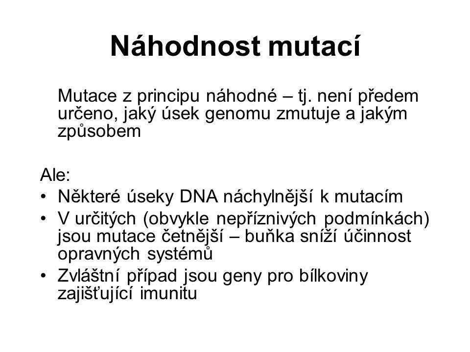 Příčiny mutací Spontánní vznikají bez působení vnějšího činitele četnost přibližně 1:10 5 Indukované –vyvolané vnějšími příčinami fyzikální mutageny – záření, radioaktivita, … chemické mutageny – aflatoxiny, organická rozpouštědla, DDT, … biologické mutageny – viry (začlení se genomu  přerušení genu)