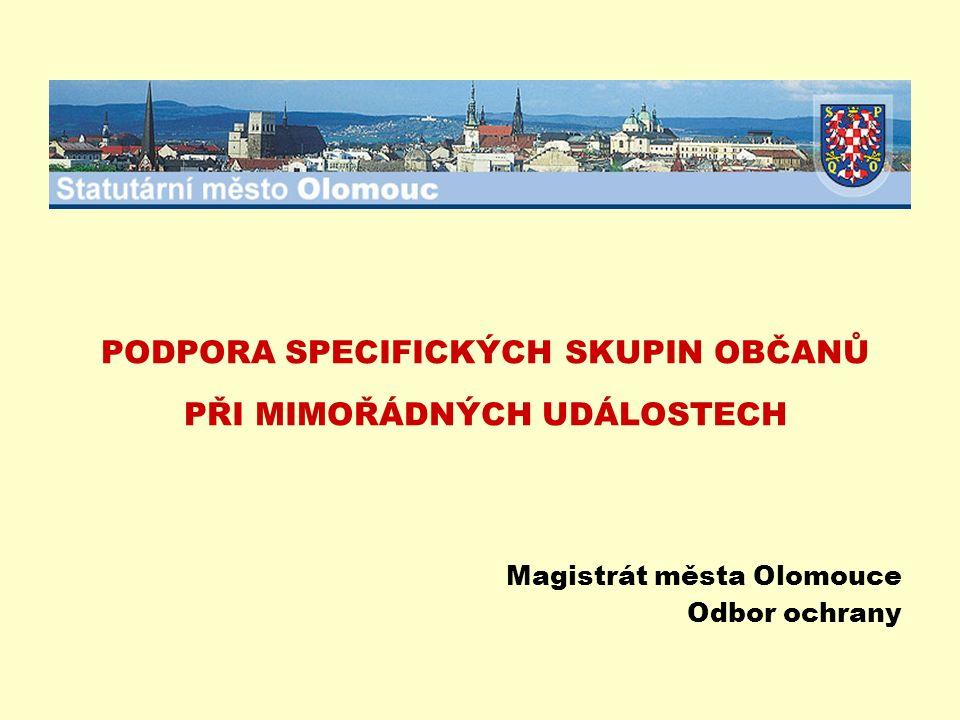 PODPORA SPECIFICKÝCH SKUPIN OBČANŮ PŘI MIMOŘÁDNÝCH UDÁLOSTECH Magistrát města Olomouce Odbor ochrany