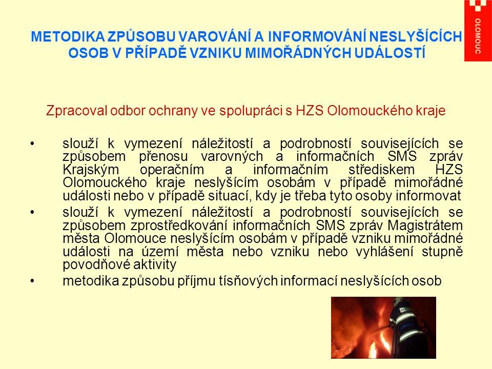 METODIKA ZPŮSOBU VAROVÁNÍ A INFORMOVÁNÍ NESLYŠÍCÍCH OSOB V PŘÍPADĚ VZNIKU MIMOŘÁDNÝCH UDÁLOSTÍ Zpracoval odbor ochrany ve spolupráci s HZS Olomouckého kraje slouží k vymezení náležitostí a podrobností souvisejících se způsobem přenosu varovných a informačních SMS zpráv Krajským operačním a informačním střediskem HZS Olomouckého kraje neslyšícím osobám v případě mimořádné události nebo v případě situací, kdy je třeba tyto osoby informovat slouží k vymezení náležitostí a podrobností souvisejících se způsobem zprostředkování informačních SMS zpráv Magistrátem města Olomouce neslyšícím osobám v případě vzniku mimořádné události na území města nebo vzniku nebo vyhlášení stupně povodňové aktivity metodika způsobu příjmu tísňových informací neslyšících osob