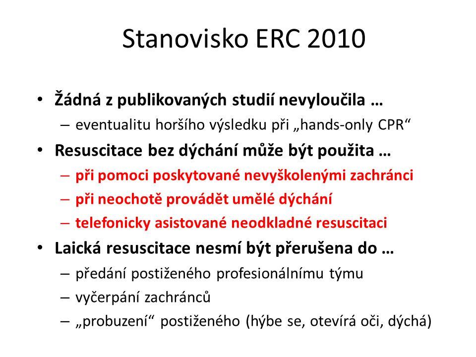 """Stanovisko ERC 2010 Žádná z publikovaných studií nevyloučila … – eventualitu horšího výsledku při """"hands-only CPR Resuscitace bez dýchání může být použita … – při pomoci poskytované nevyškolenými zachránci – při neochotě provádět umělé dýchání – telefonicky asistované neodkladné resuscitaci Laická resuscitace nesmí být přerušena do … – předání postiženého profesionálnímu týmu – vyčerpání zachránců – """"probuzení postiženého (hýbe se, otevírá oči, dýchá)"""