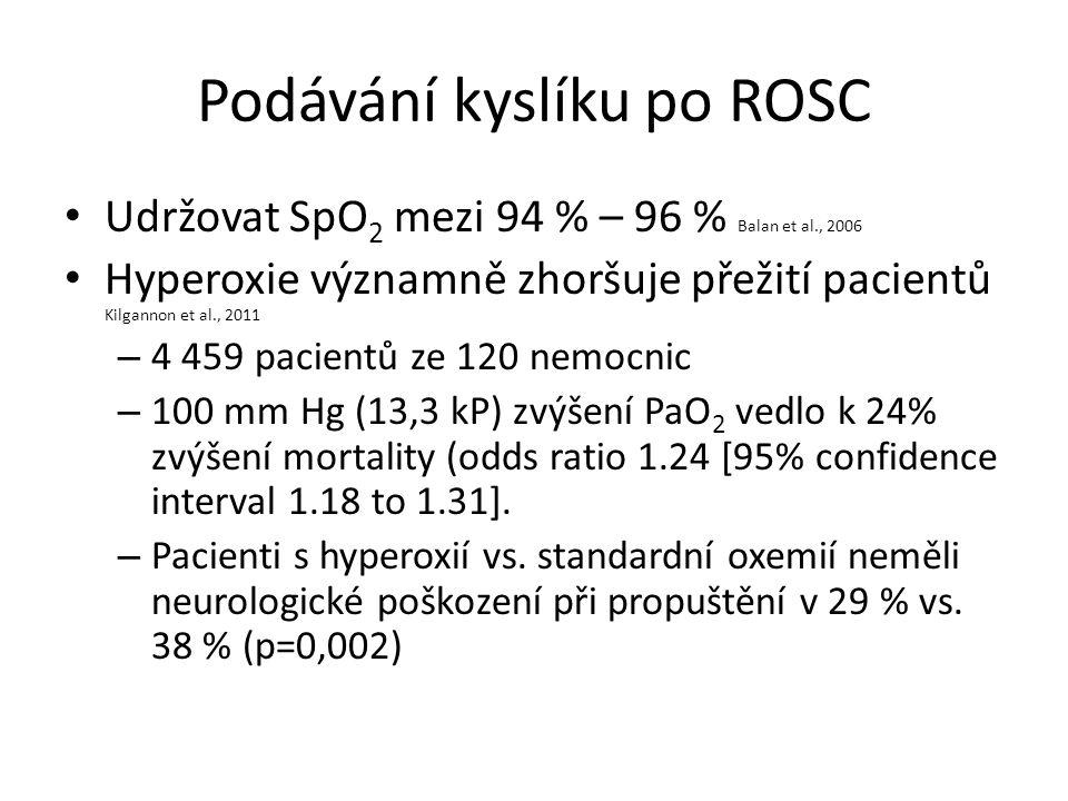 Podávání kyslíku po ROSC Udržovat SpO 2 mezi 94 % – 96 % Balan et al., 2006 Hyperoxie významně zhoršuje přežití pacientů Kilgannon et al., 2011 – 4 459 pacientů ze 120 nemocnic – 100 mm Hg (13,3 kP) zvýšení PaO 2 vedlo k 24% zvýšení mortality (odds ratio 1.24 [95% confidence interval 1.18 to 1.31].