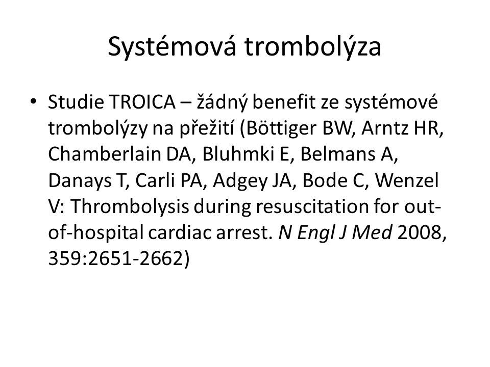 Systémová trombolýza Studie TROICA – žádný benefit ze systémové trombolýzy na přežití (Böttiger BW, Arntz HR, Chamberlain DA, Bluhmki E, Belmans A, Danays T, Carli PA, Adgey JA, Bode C, Wenzel V: Thrombolysis during resuscitation for out- of-hospital cardiac arrest.