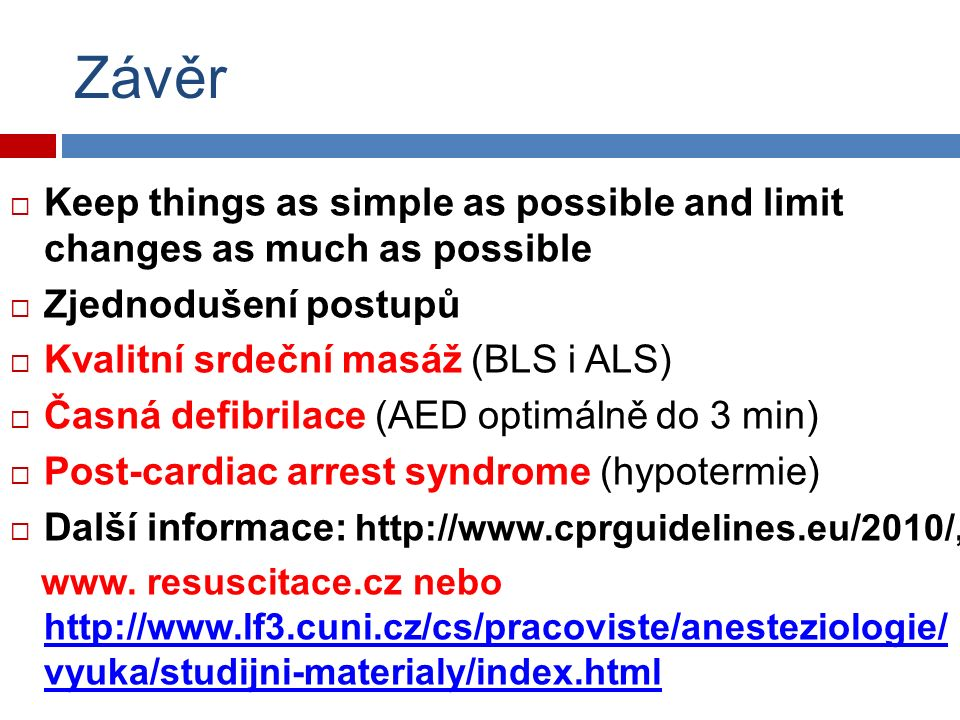 Závěr  Keep things as simple as possible and limit changes as much as possible  Zjednodušení postupů  Kvalitní srdeční masáž (BLS i ALS)  Časná defibrilace (AED optimálně do 3 min)  Post-cardiac arrest syndrome (hypotermie)  Další informace: http://www.cprguidelines.eu/2010/, www.