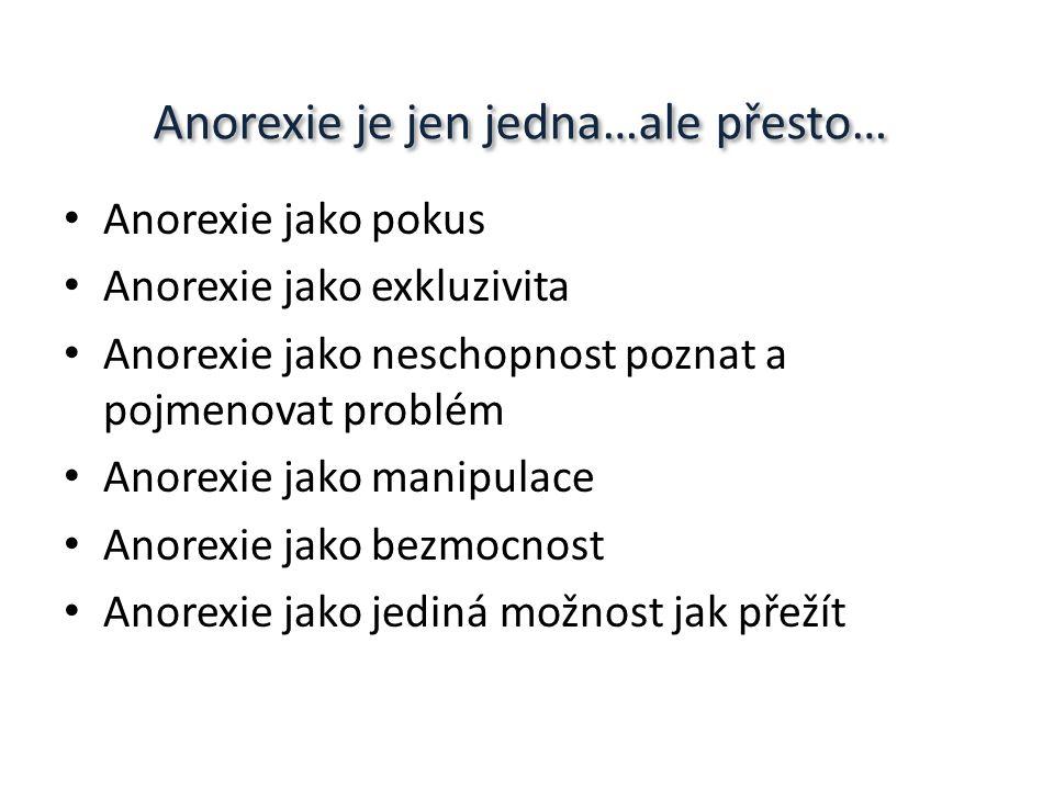 Anorexie je jen jedna…ale přesto… Anorexie jako pokus Anorexie jako exkluzivita Anorexie jako neschopnost poznat a pojmenovat problém Anorexie jako manipulace Anorexie jako bezmocnost Anorexie jako jediná možnost jak přežít