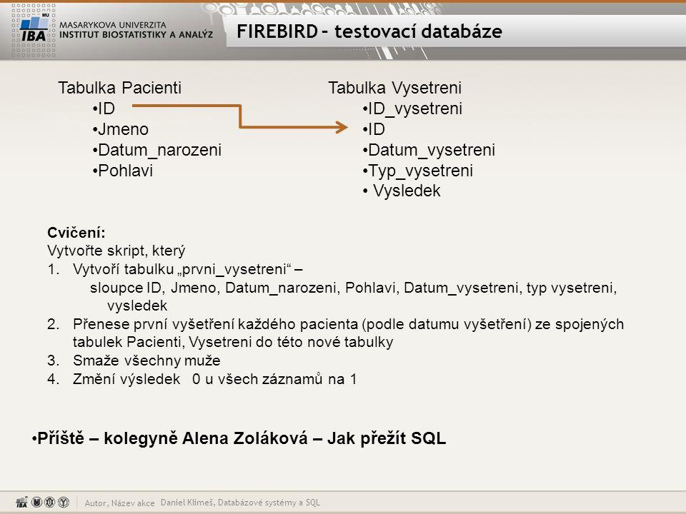 Autor, Název akce FIREBIRD – testovací databáze Tabulka Pacienti ID Jmeno Datum_narozeni Pohlavi Tabulka Vysetreni ID_vysetreni ID Datum_vysetreni Typ