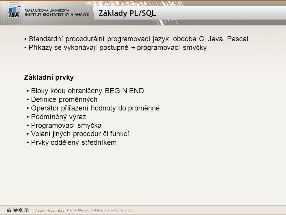 Autor, Název akce Základy PL/SQL Daniel Klimeš, Databázové systémy a SQL Standardní procedurální programovací jazyk, obdoba C, Java, Pascal Příkazy se