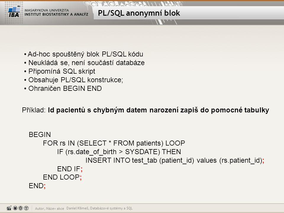 """Autor, Název akce PL/SQL - FOR Daniel Klimeš, Databázové systémy a SQL BEGIN – povinné otevření bloku FOR rs IN (SELECT * FROM patients) LOOP IF (rs.date_of_birth > SYSDATE) THEN INSERT INTO test_tab (patient_id) values (rs.patient_id); END IF; -- ukončení podmíněného výrazu END LOOP; -- ukončení smyčky END; – ukončení bloku FOR rs IN (SELECT * FROM patients) LOOP příkaz smyčky proměnná rs (kurzor, """"vektor ) postupně nabývá hodnot řádků, které vrací SELECT příkaz (jednotlivé pacienty) proměnná rs se nemusí deklarovat Pro každý vrácený řádek SELECT příkazu se provedou příkazy uzavřené mezi LOOP a END LOOP Smyčka končí po zpracování všech záznamů SELECTU Pokud SELECT nevrací žádné řádky, blok smyčky se přeskočí"""