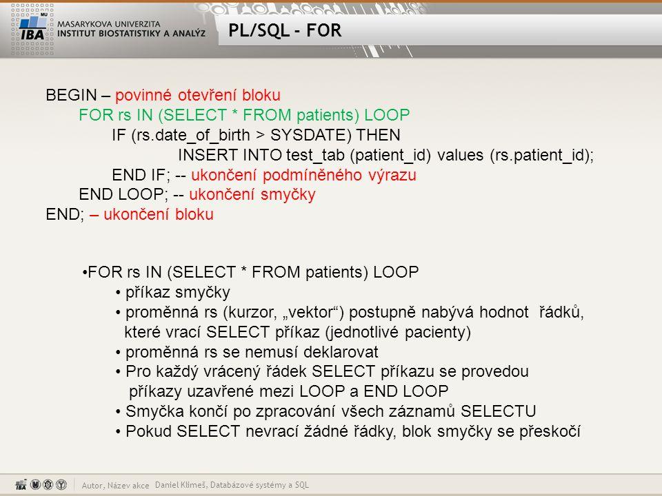 Autor, Název akce PL/SQL - IF Daniel Klimeš, Databázové systémy a SQL BEGIN – povinné otevření bloku FOR rs IN (SELECT * FROM patients) LOOP IF (rs.date_of_birth > SYSDATE) THEN INSERT INTO test_tab (patient_id) values (rs.patient_id); END IF; -- ukončení podmíněného výrazu END LOOP; -- ukončení smyčky END; – ukončení bloku IF (rs.date_of_birth > SYSDATE) THEN podmíněný výraz pokud je splněna podmínka provedou se příkazy mezi THEN a END IF Pokud ne pokračuje se až za END IF