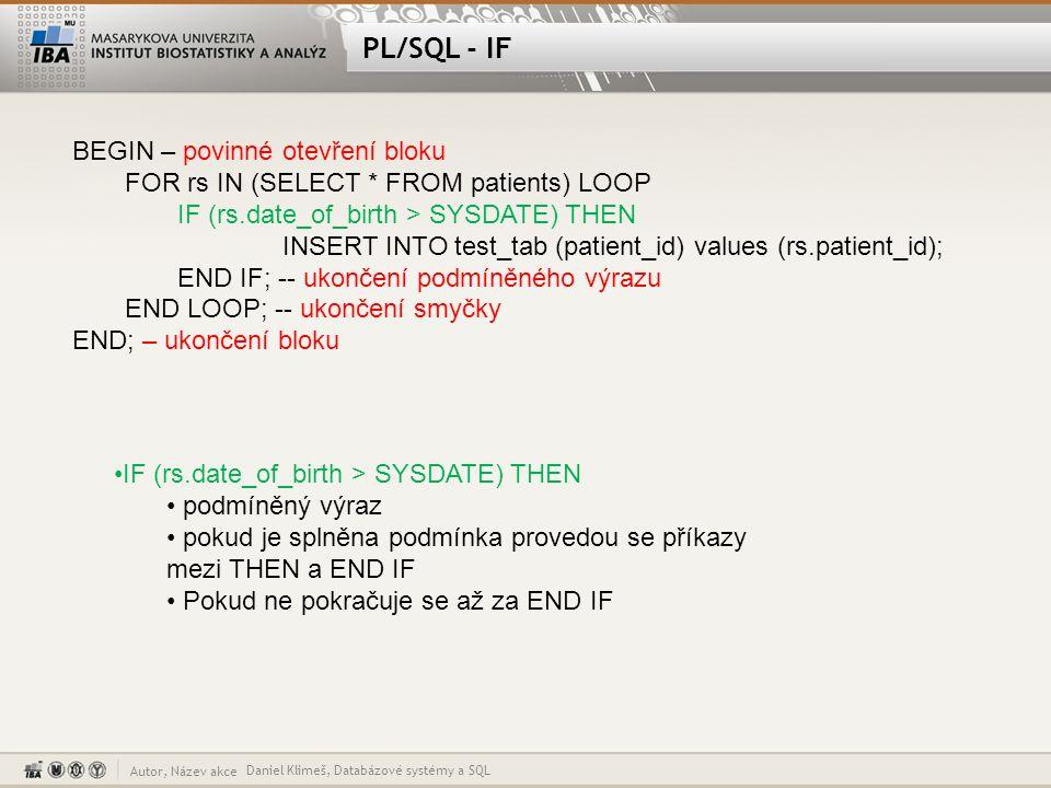 Autor, Název akce Proměnná v PL/SQL Daniel Klimeš, Databázové systémy a SQL DECLARE i NUMBER; BEGIN i:=0; DELETE FROM TEST_TAB; FOR rs IN (SELECT * FROM patients) LOOP IF (rs.date_of_birth > SYSDATE) THEN INSERT INTO test_tab (patient_id) values (rs.patient_id); i:=i+1; END IF; END LOOP; DBMS_OUTPUT.PUT_LINE( Celkem || i); END; DECLARE – zahajuje blok definice proměnných, každá proměnná musí být deklarovaná na začátku kódu Operátor přiřazení – := DBMS_OUTPUT.PUT_LINE( Celkem || i); - výpis ladící informace