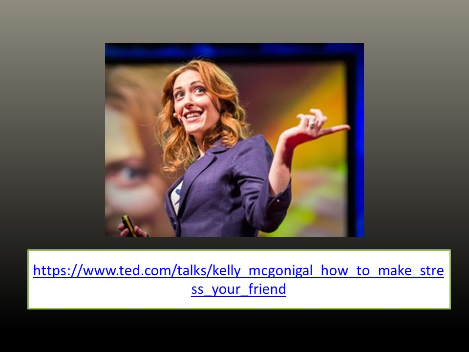 https://www.ted.com/talks/kelly_mcgonigal_how_to_make_stre ss_your_friend
