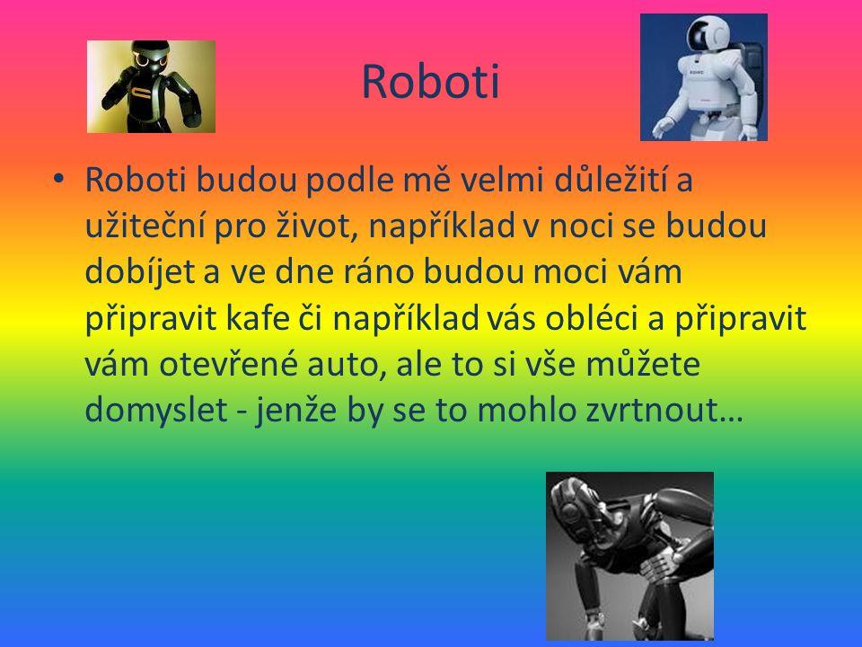Roboti Roboti budou podle mě velmi důležití a užiteční pro život, například v noci se budou dobíjet a ve dne ráno budou moci vám připravit kafe či například vás obléci a připravit vám otevřené auto, ale to si vše můžete domyslet - jenže by se to mohlo zvrtnout…