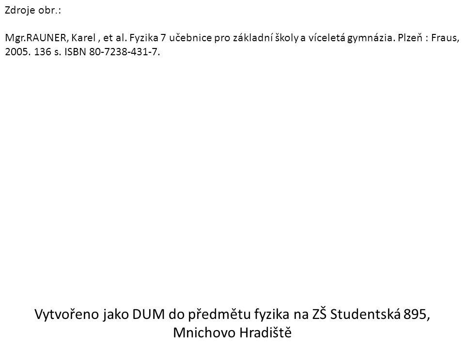 Zdroje obr. : Mgr.RAUNER, Karel, et al. Fyzika 7 učebnice pro základní školy a víceletá gymnázia. Plzeň : Fraus, 2005. 136 s. ISBN 80-7238-431-7. Vytv