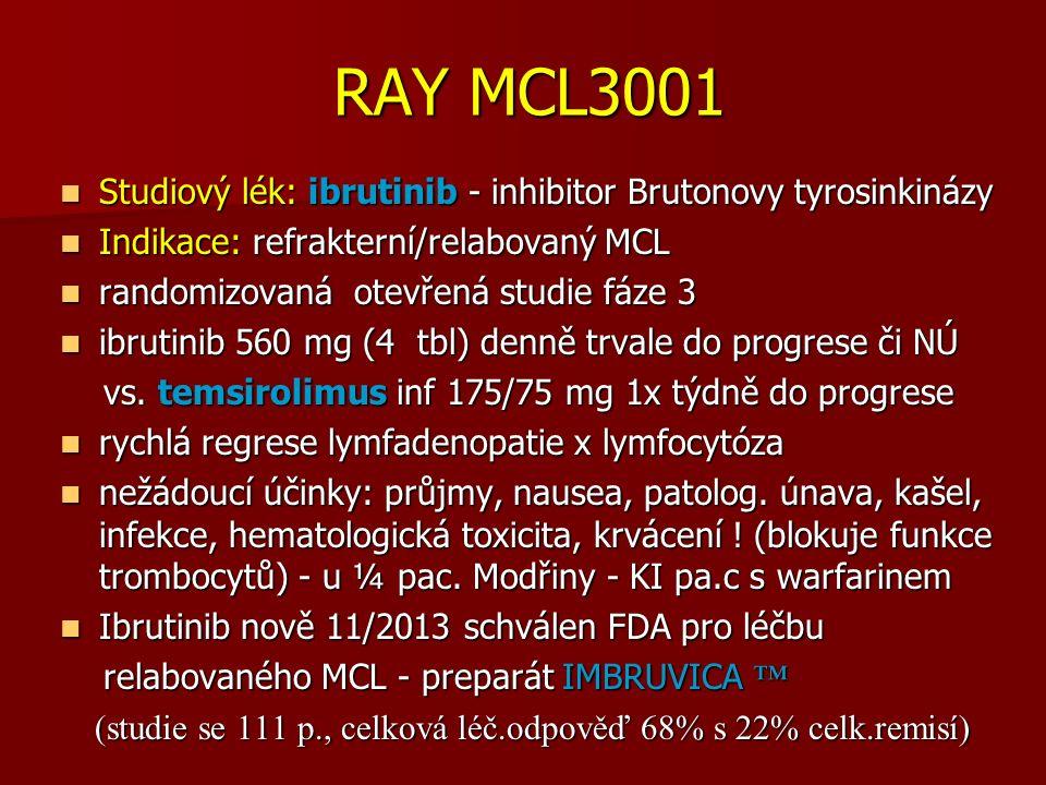 RAY MCL3001 RAY MCL3001 Studiový lék: ibrutinib - inhibitor Brutonovy tyrosinkinázy Studiový lék: ibrutinib - inhibitor Brutonovy tyrosinkinázy Indikace: refrakterní/relabovaný MCL Indikace: refrakterní/relabovaný MCL randomizovaná otevřená studie fáze 3 randomizovaná otevřená studie fáze 3 ibrutinib 560 mg (4 tbl) denně trvale do progrese či NÚ ibrutinib 560 mg (4 tbl) denně trvale do progrese či NÚ vs.
