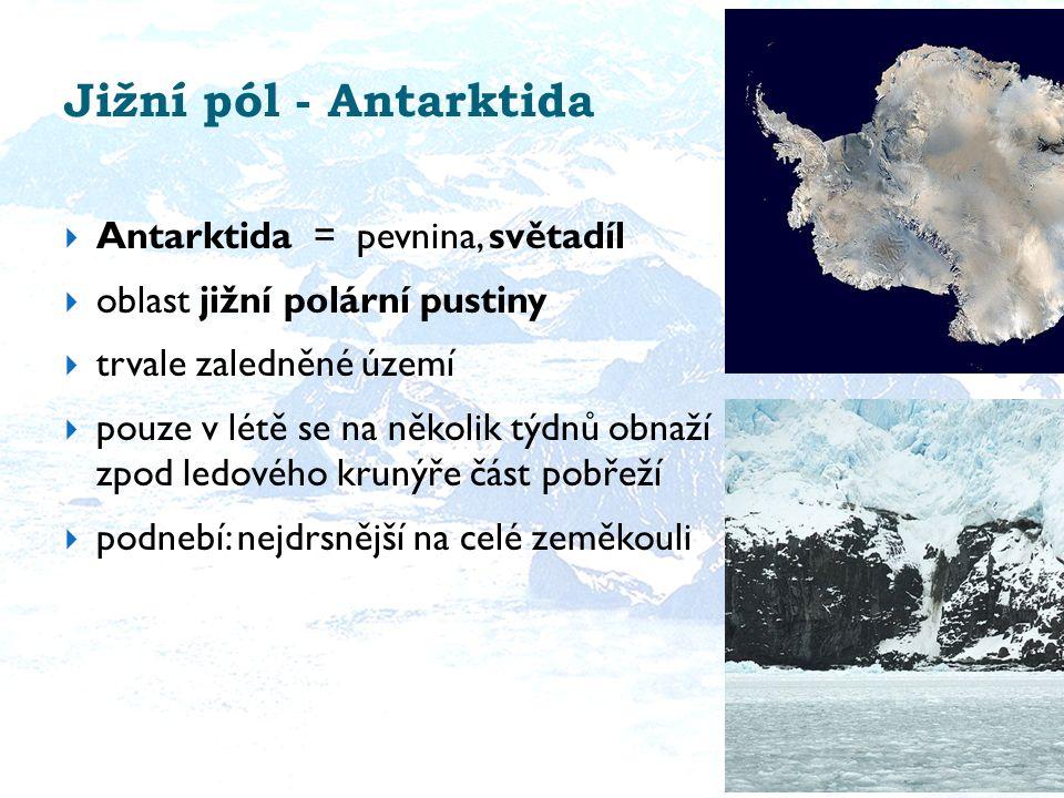 Jižní pól - Antarktida  Antarktida = pevnina, světadíl  oblast jižní polární pustiny  trvale zaledněné území  pouze v létě se na několik týdnů obnaží zpod ledového krunýře část pobřeží  podnebí: nejdrsnější na celé zeměkouli