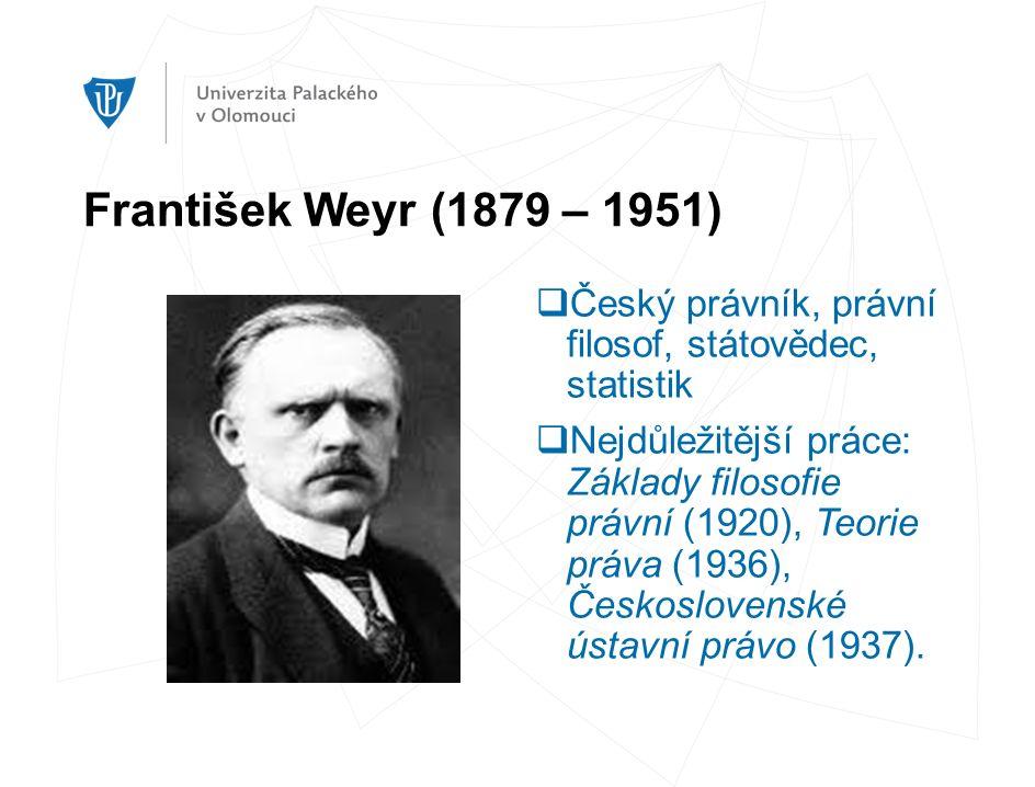 František Weyr (1879 – 1951)  Český právník, právní filosof, státovědec, statistik  Nejdůležitější práce: Základy filosofie právní (1920), Teorie práva (1936), Československé ústavní právo (1937).