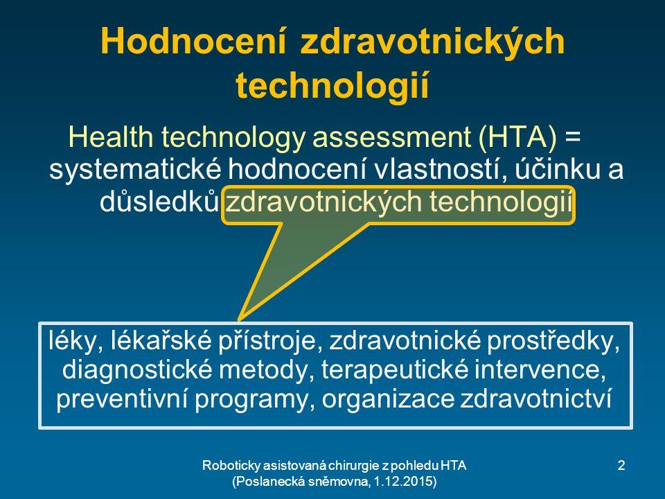 2 Hodnocení zdravotnických technologií Health technology assessment (HTA) = systematické hodnocení vlastností, účinku a důsledků zdravotnických technologií léky, lékařské přístroje, zdravotnické prostředky, diagnostické metody, terapeutické intervence, preventivní programy, organizace zdravotnictví Roboticky asistovaná chirurgie z pohledu HTA (Poslanecká sněmovna, 1.12.2015)