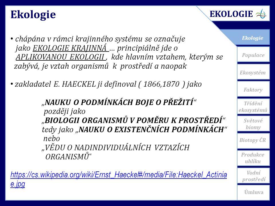 Ekosystém Faktory Populace Světové biomy EKOLOGIE Třídění ekosystémů Úmluva Vodní prostředí Produkce uhlíku Biotopy ČR Ekologie chápána v rámci krajinného systému se označuje jako EKOLOGIE KRAJINNÁ … principiálně jde o APLIKOVANOU EKOLOGII, kde hlavním vztahem, kterým se zabývá, je vztah organismů k prostředí a naopak zakladatel E.