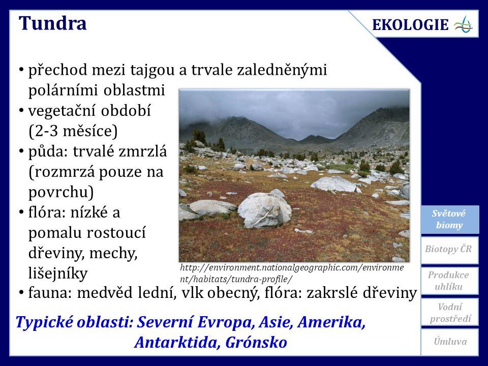 Světové biomy Typické oblasti: Severní Evropa, Asie, Amerika, Antarktida, Grónsko Tundra přechod mezi tajgou a trvale zaledněnými polárními oblastmi vegetační období (2-3 měsíce) půda: trvalé zmrzlá (rozmrzá pouze na povrchu) flóra: nízké a pomalu rostoucí dřeviny, mechy, lišejníky http://environment.nationalgeographic.com/environme nt/habitats/tundra-profile/ fauna: medvěd lední, vlk obecný, flóra: zakrslé dřeviny EKOLOGIE Biotopy ČR Produkce uhlíku Úmluva Vodní prostředí