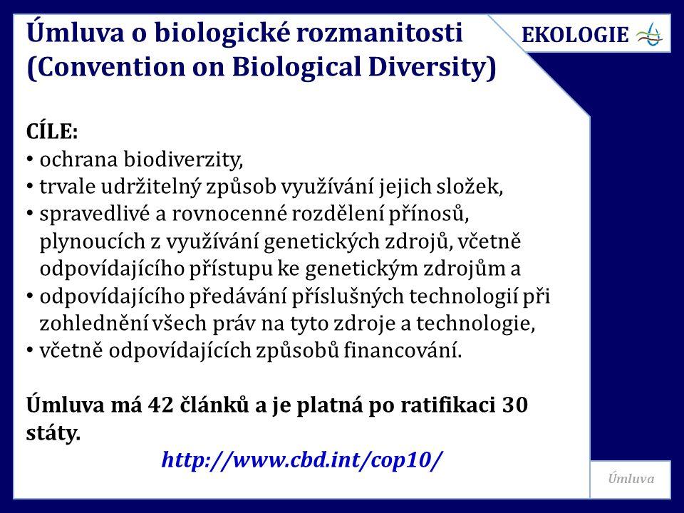 Úmluva o biologické rozmanitosti (Convention on Biological Diversity) CÍLE: ochrana biodiverzity, trvale udržitelný způsob využívání jejich složek, spravedlivé a rovnocenné rozdělení přínosů, plynoucích z využívání genetických zdrojů, včetně odpovídajícího přístupu ke genetickým zdrojům a odpovídajícího předávání příslušných technologií při zohlednění všech práv na tyto zdroje a technologie, včetně odpovídajících způsobů financování.