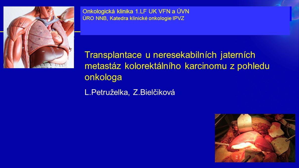 Transplantace u neresekabilních jaterních metastáz kolorektálního karcinomu z pohledu onkologa L.Petruželka, Z.Bielčiková Onkologická klinika 1.LF UK VFN a ÚVN ÚRO NNB, Katedra klinické onkologie IPVZ