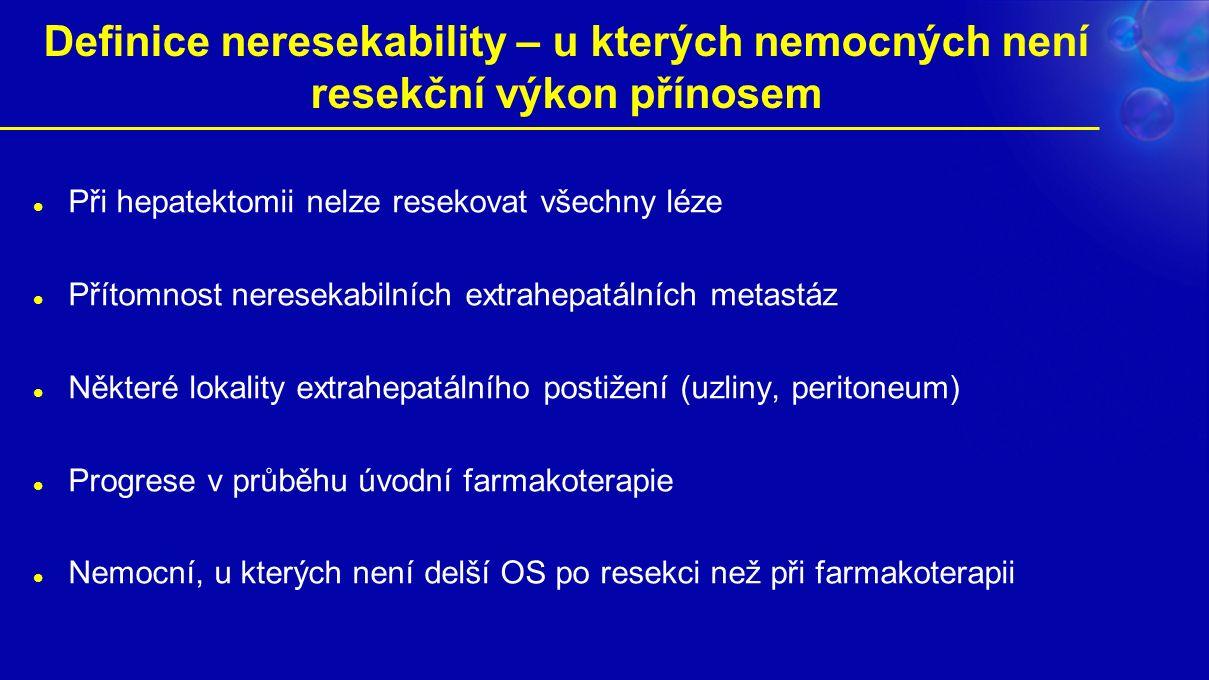 Definice neresekability – u kterých nemocných není resekční výkon přínosem Při hepatektomii nelze resekovat všechny léze Přítomnost neresekabilních extrahepatálních metastáz Některé lokality extrahepatálního postižení (uzliny, peritoneum) Progrese v průběhu úvodní farmakoterapie Nemocní, u kterých není delší OS po resekci než při farmakoterapii