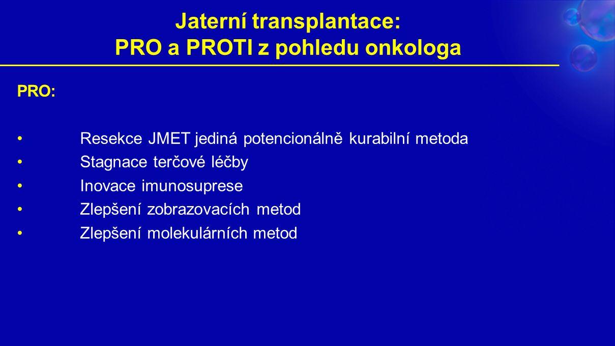 Jaterní transplantace: PRO a PROTI z pohledu onkologa PRO: Resekce JMET jediná potencionálně kurabilní metoda Stagnace terčové léčby Inovace imunosuprese Zlepšení zobrazovacích metod Zlepšení molekulárních metod