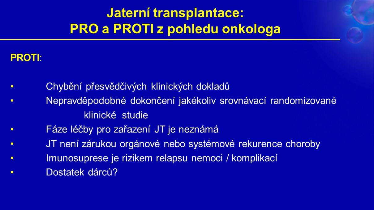 Jaterní transplantace: PRO a PROTI z pohledu onkologa PROTI: Chybění přesvědčivých klinických dokladů Nepravděpodobné dokončení jakékoliv srovnávací randomizované klinické studie Fáze léčby pro zařazení JT je neznámá JT není zárukou orgánové nebo systémové rekurence choroby Imunosuprese je rizikem relapsu nemoci / komplikací Dostatek dárců