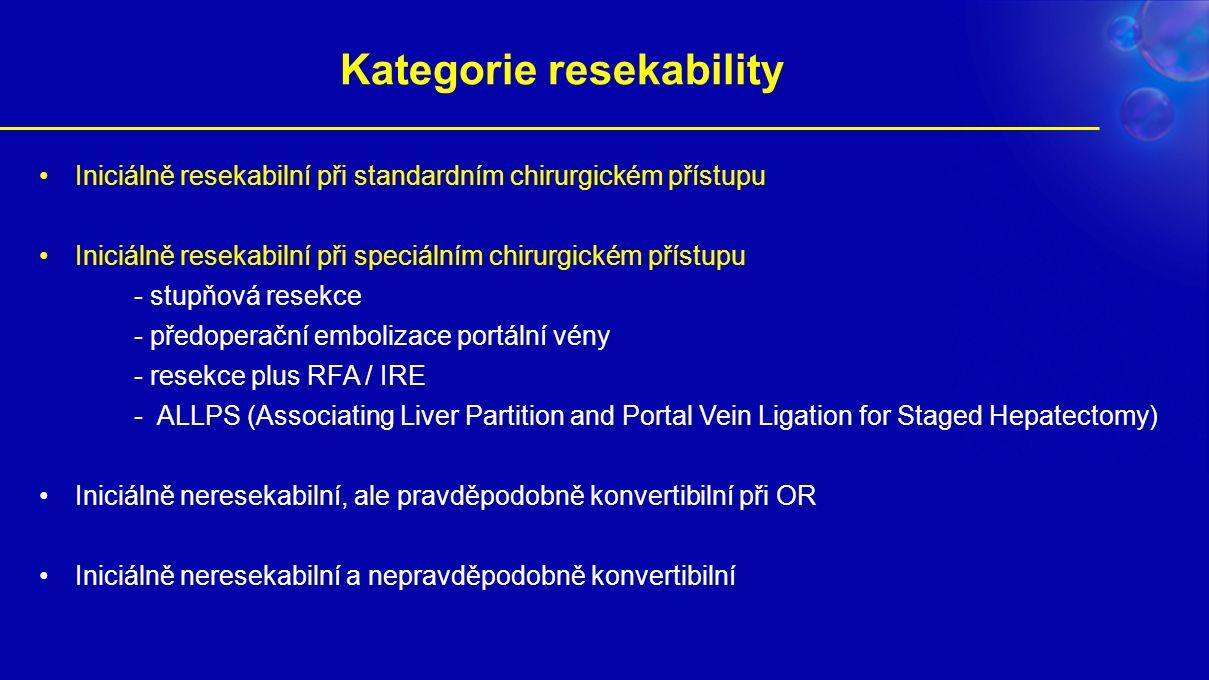 Kategorie resekability Iniciálně resekabilní při standardním chirurgickém přístupu Iniciálně resekabilní při speciálním chirurgickém přístupu - stupňová resekce - předoperační embolizace portální vény - resekce plus RFA / IRE - ALLPS (Associating Liver Partition and Portal Vein Ligation for Staged Hepatectomy) Iniciálně neresekabilní, ale pravděpodobně konvertibilní při OR Iniciálně neresekabilní a nepravděpodobně konvertibilní