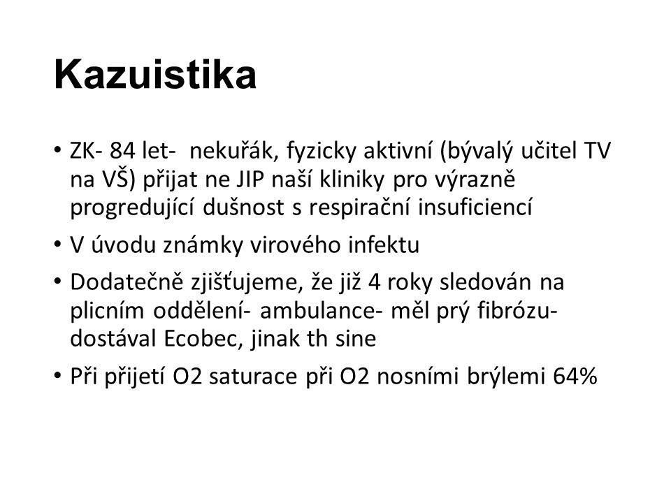 Kazuistika ZK- 84 let- nekuřák, fyzicky aktivní (bývalý učitel TV na VŠ) přijat ne JIP naší kliniky pro výrazně progredující dušnost s respirační insuficiencí V úvodu známky virového infektu Dodatečně zjišťujeme, že již 4 roky sledován na plicním oddělení- ambulance- měl prý fibrózu- dostával Ecobec, jinak th sine Při přijetí O2 saturace při O2 nosními brýlemi 64%