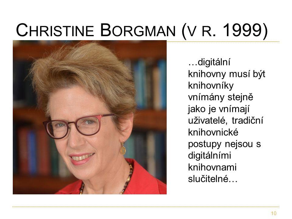 10 C HRISTINE B ORGMAN ( V R. 1999) …digitální knihovny musí být knihovníky vnímány stejně jako je vnímají uživatelé, tradiční knihovnické postupy nej