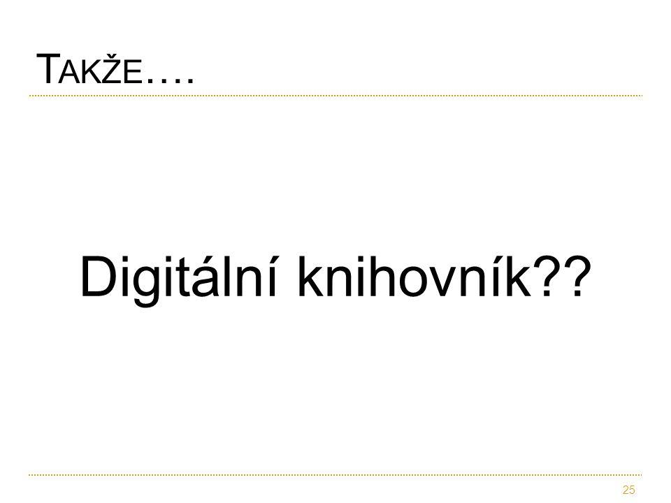 Digitální knihovník?? 25 T AKŽE ….