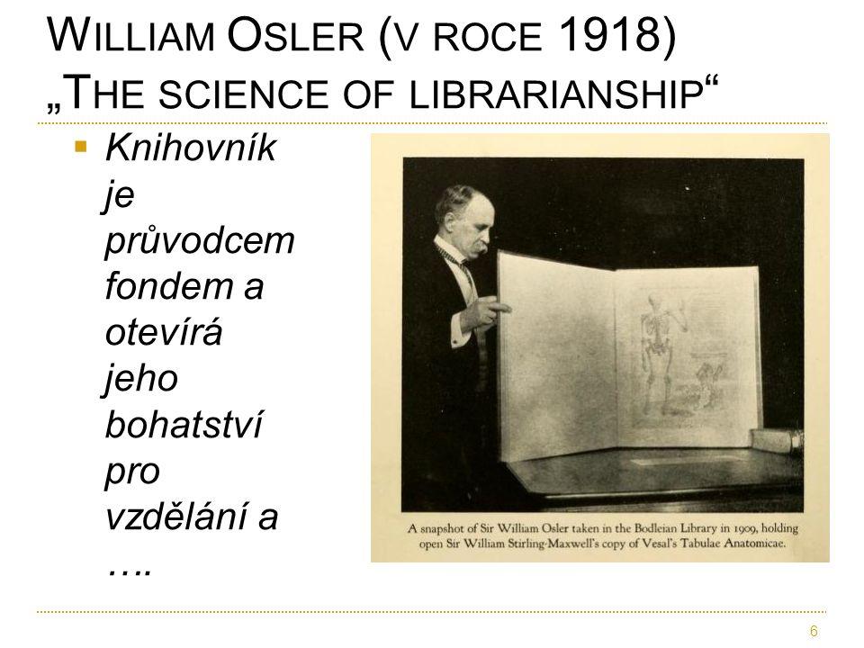 """ Knihovník je průvodcem fondem a otevírá jeho bohatství pro vzdělání a …. W ILLIAM O SLER ( V ROCE 1918) """"T HE SCIENCE OF LIBRARIANSHIP """" 6"""