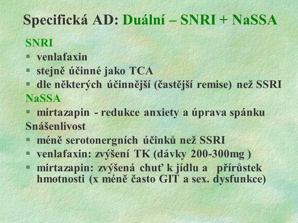 Specifická AD: Duální – SNRI + NaSSA SNRI  venlafaxin  stejně účinné jako TCA  dle některých účinnější (častější remise) než SSRI NaSSA  mirtazapin - redukce anxiety a úprava spánku Snášenlivost  méně serotonergních účinků než SSRI  venlafaxin: zvýšení TK (dávky 200-300mg )  mirtazapin: zvýšená chuť k jídlu a přírůstek hmotnosti (x méně často GIT a sex.