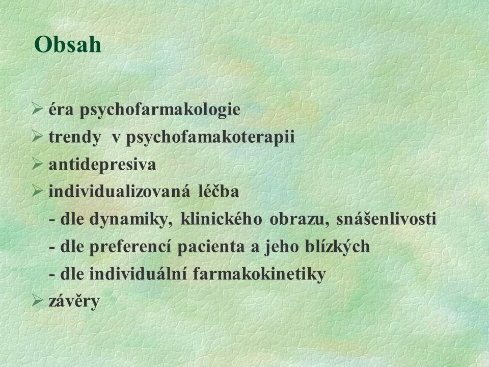 Obsah  éra psychofarmakologie  trendy v psychofamakoterapii  antidepresiva  individualizovaná léčba - dle dynamiky, klinického obrazu, snášenlivosti - dle preferencí pacienta a jeho blízkých - dle individuální farmakokinetiky  závěry