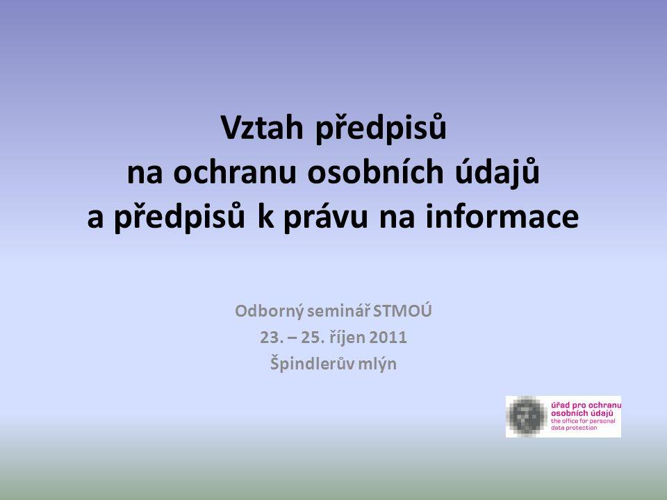 Vztah předpisů na ochranu osobních údajů a předpisů k právu na informace Odborný seminář STMOÚ 23. – 25. říjen 2011 Špindlerův mlýn
