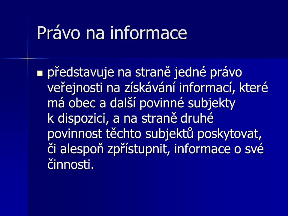 Právo na informace představuje na straně jedné právo veřejnosti na získávání informací, které má obec a další povinné subjekty k dispozici, a na straně druhé povinnost těchto subjektů poskytovat, či alespoň zpřístupnit, informace o své činnosti.
