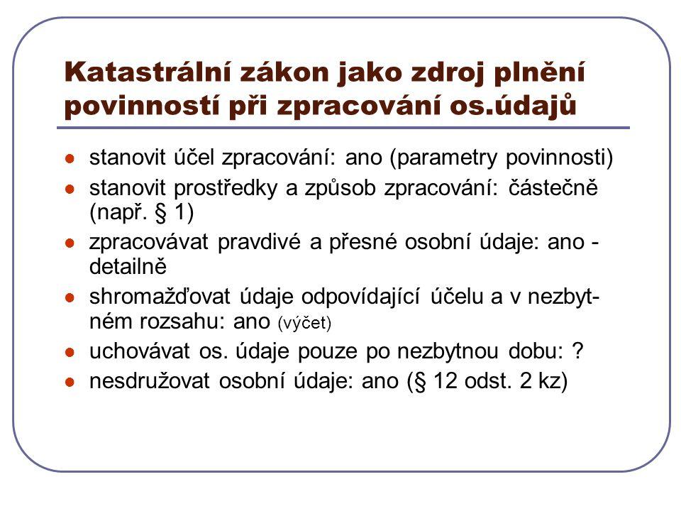 Katastrální zákon jako zdroj plnění povinností při zpracování os.údajů stanovit účel zpracování: ano (parametry povinnosti) stanovit prostředky a způsob zpracování: částečně (např.