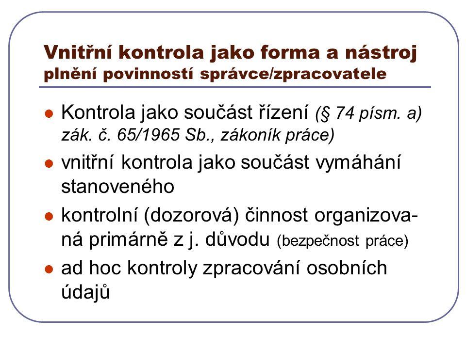 Vnitřní kontrola jako forma a nástroj plnění povinností správce/zpracovatele Kontrola jako součást řízení (§ 74 písm. a) zák. č. 65/1965 Sb., zákoník