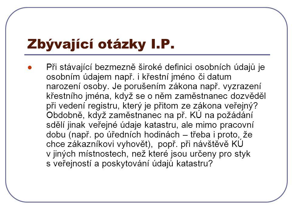 Zbývající otázky I.P. Při stávající bezmezně široké definici osobních údajů je osobním údajem např. i křestní jméno či datum narození osoby. Je poruše