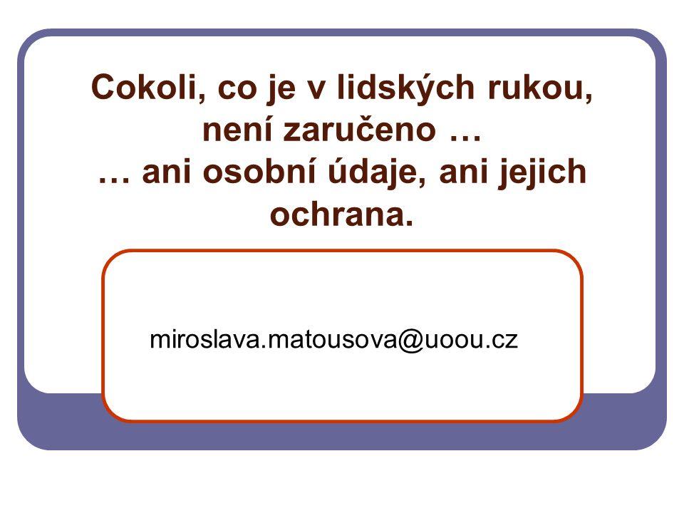 Cokoli, co je v lidských rukou, není zaručeno … … ani osobní údaje, ani jejich ochrana. miroslava.matousova@uoou.cz