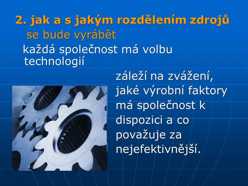 2. jak a s jakým rozdělením zdrojů se bude vyrábět se bude vyrábět každá společnost má volbu technologií každá společnost má volbu technologií záleží