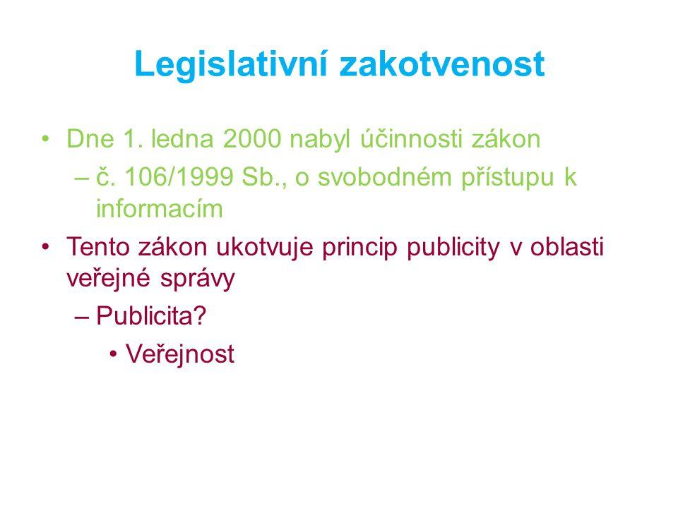 Legislativní zakotvenost Dne 1. ledna 2000 nabyl účinnosti zákon –č. 106/1999 Sb., o svobodném přístupu k informacím Tento zákon ukotvuje princip publ
