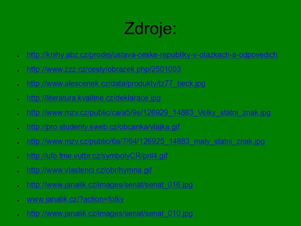 Zdroje: ● http://knihy.abz.cz/prodej/ustava-ceske-republiky-v-otazkach-a-odpovedich http://knihy.abz.cz/prodej/ustava-ceske-republiky-v-otazkach-a-odpovedich ● http://www.zzz.cz/cesty/obrazek.php/2501003 http://www.zzz.cz/cesty/obrazek.php/2501003 ● http://www.alescenek.cz/data/produkty/tz77_beck.jpg http://www.alescenek.cz/data/produkty/tz77_beck.jpg ● http://literatura.kvalitne.cz/deklarace.jpg http://literatura.kvalitne.cz/deklarace.jpg ● http://www.mzv.cz/public/ca/a5/9e/126929_14883_Velky_statni_znak.jpg http://www.mzv.cz/public/ca/a5/9e/126929_14883_Velky_statni_znak.jpg ● http://pro.studenty.sweb.cz/obcanka/vlajka.gif http://pro.studenty.sweb.cz/obcanka/vlajka.gif ● http://www.mzv.cz/public/6a/7/64/126925_14883_maly_statni_znak.jpg http://www.mzv.cz/public/6a/7/64/126925_14883_maly_statni_znak.jpg ● http://ufo.fme.vutbr.cz/symbolyCR/pril4.gif http://ufo.fme.vutbr.cz/symbolyCR/pril4.gif ● http://www.vlastenci.cz/obr/hymna.gif http://www.vlastenci.cz/obr/hymna.gif ● http://www.janalik.cz/images/senat/senat_016.jpg http://www.janalik.cz/images/senat/senat_016.jpg ● www.janalik.cz/ action=fotky www.janalik.cz/ action=fotky ● http://www.janalik.cz/images/senat/senat_010.jpg http://www.janalik.cz/images/senat/senat_010.jpg