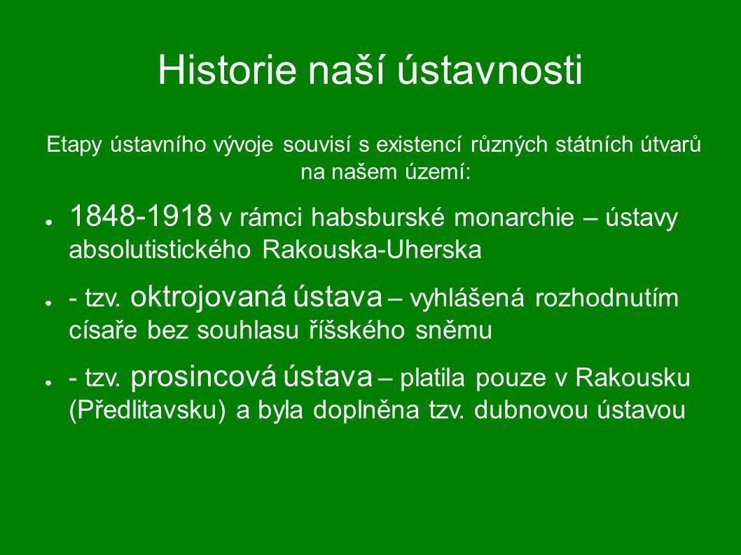 Historie naší ústavnosti Etapy ústavního vývoje souvisí s existencí různých státních útvarů na našem území: ● 1848-1918 v rámci habsburské monarchie – ústavy absolutistického Rakouska-Uherska ● - tzv.