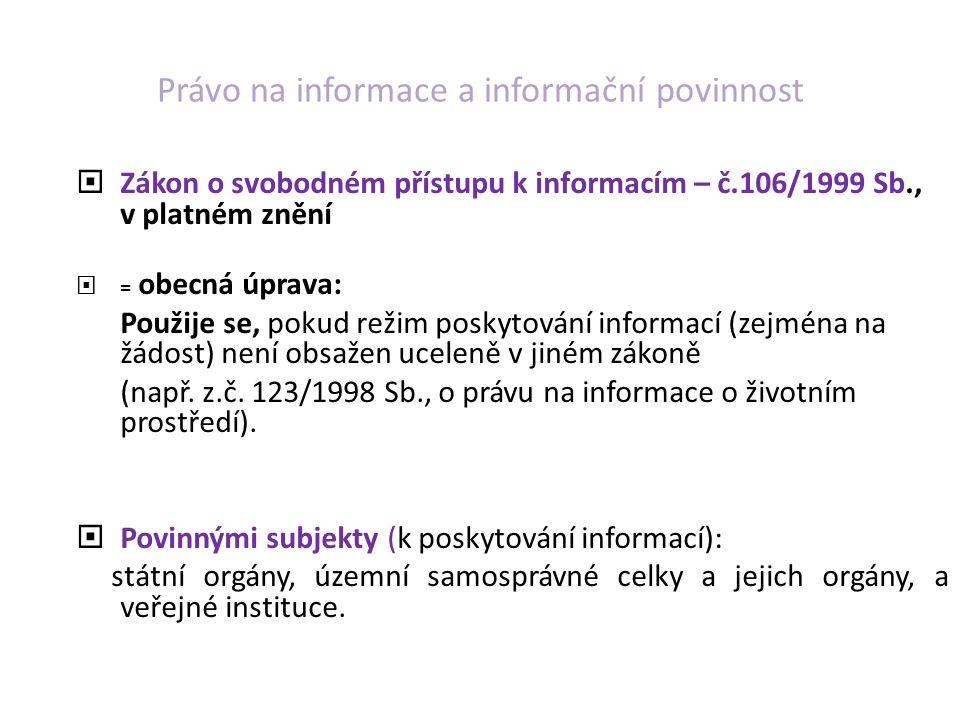 Právo na informace a informační povinnost  Zákon o svobodném přístupu k informacím – č.106/1999 Sb., v platném znění  = obecná úprava: Použije se, pokud režim poskytování informací (zejména na žádost) není obsažen uceleně v jiném zákoně (např.